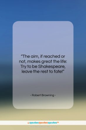 """Robert Browning quote: """"The aim, if reached or not, makes…""""- at QuotesQuotesQuotes.com"""
