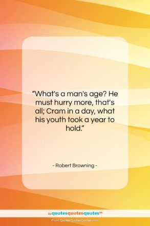 """Robert Browning quote: """"What's a man's age? He must hurry…""""- at QuotesQuotesQuotes.com"""