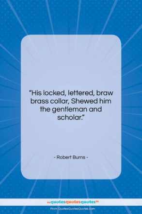 """Robert Burns quote: """"His locked, lettered, braw brass collar, Shewed…""""- at QuotesQuotesQuotes.com"""