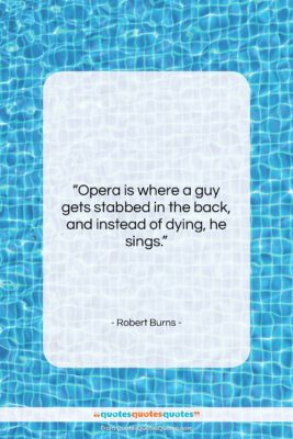 """Robert Burns quote: """"Opera is where a guy gets stabbed…""""- at QuotesQuotesQuotes.com"""
