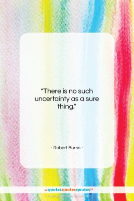 """Robert Burns quote: """"There is no such uncertainty as a…""""- at QuotesQuotesQuotes.com"""