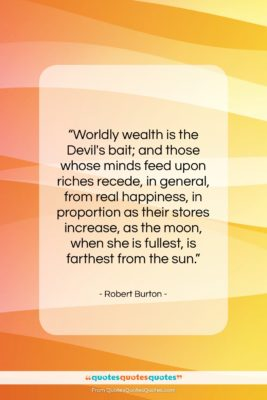 """Robert Burton quote: """"Worldly wealth is the Devil's bait; and…""""- at QuotesQuotesQuotes.com"""