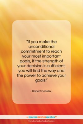 """Robert Conklin quote: """"If you make the unconditional commitment to…""""- at QuotesQuotesQuotes.com"""