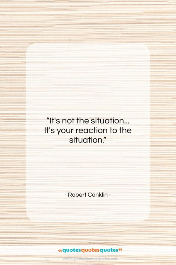 "Robert Conklin quote: ""It's not the situation… It's your reaction…""- at QuotesQuotesQuotes.com"
