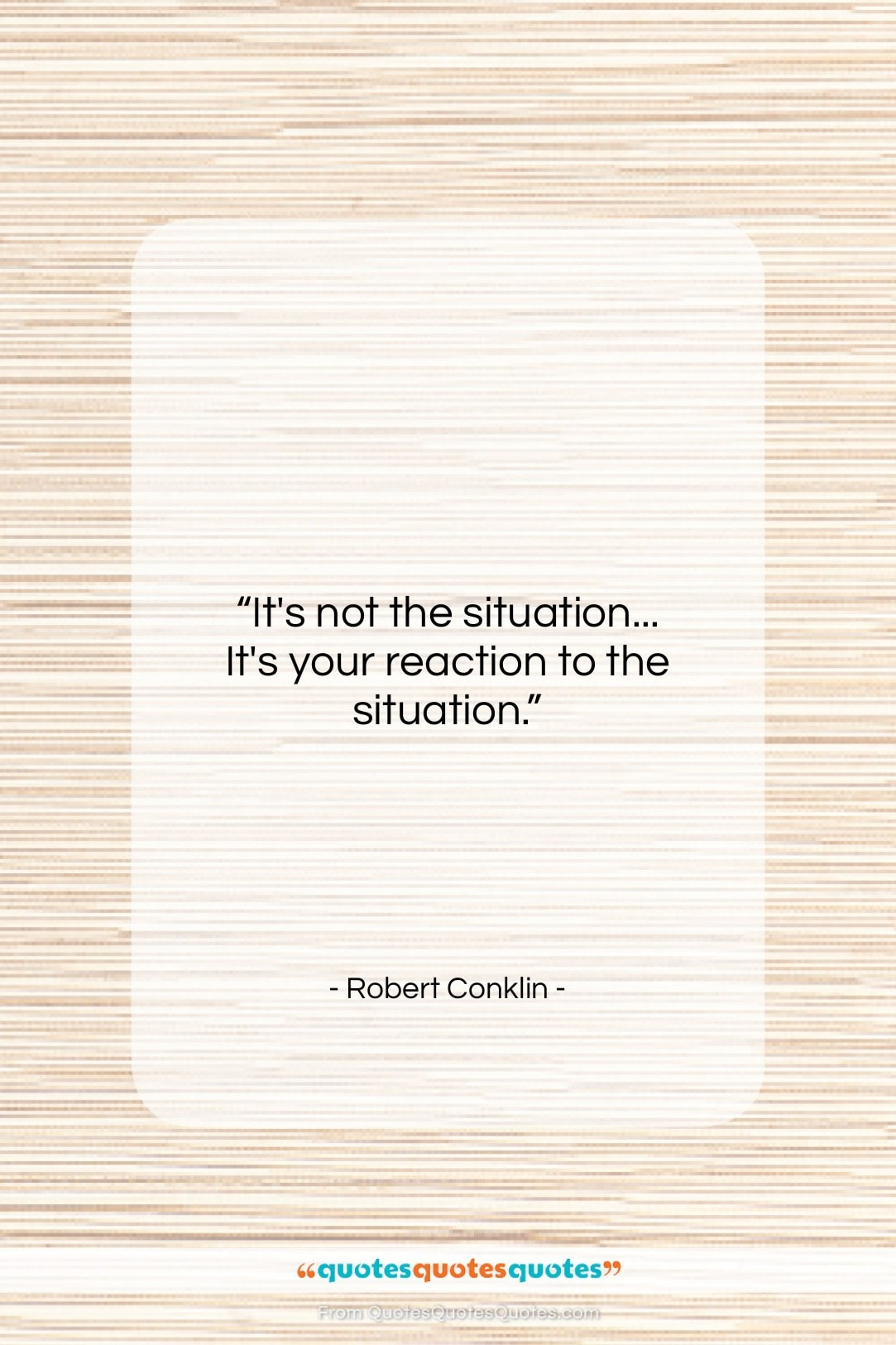 """Robert Conklin quote: """"It's not the situation… It's your reaction…""""- at QuotesQuotesQuotes.com"""