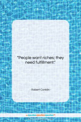 "Robert Conklin quote: ""People want riches; they need fulfillment….""- at QuotesQuotesQuotes.com"