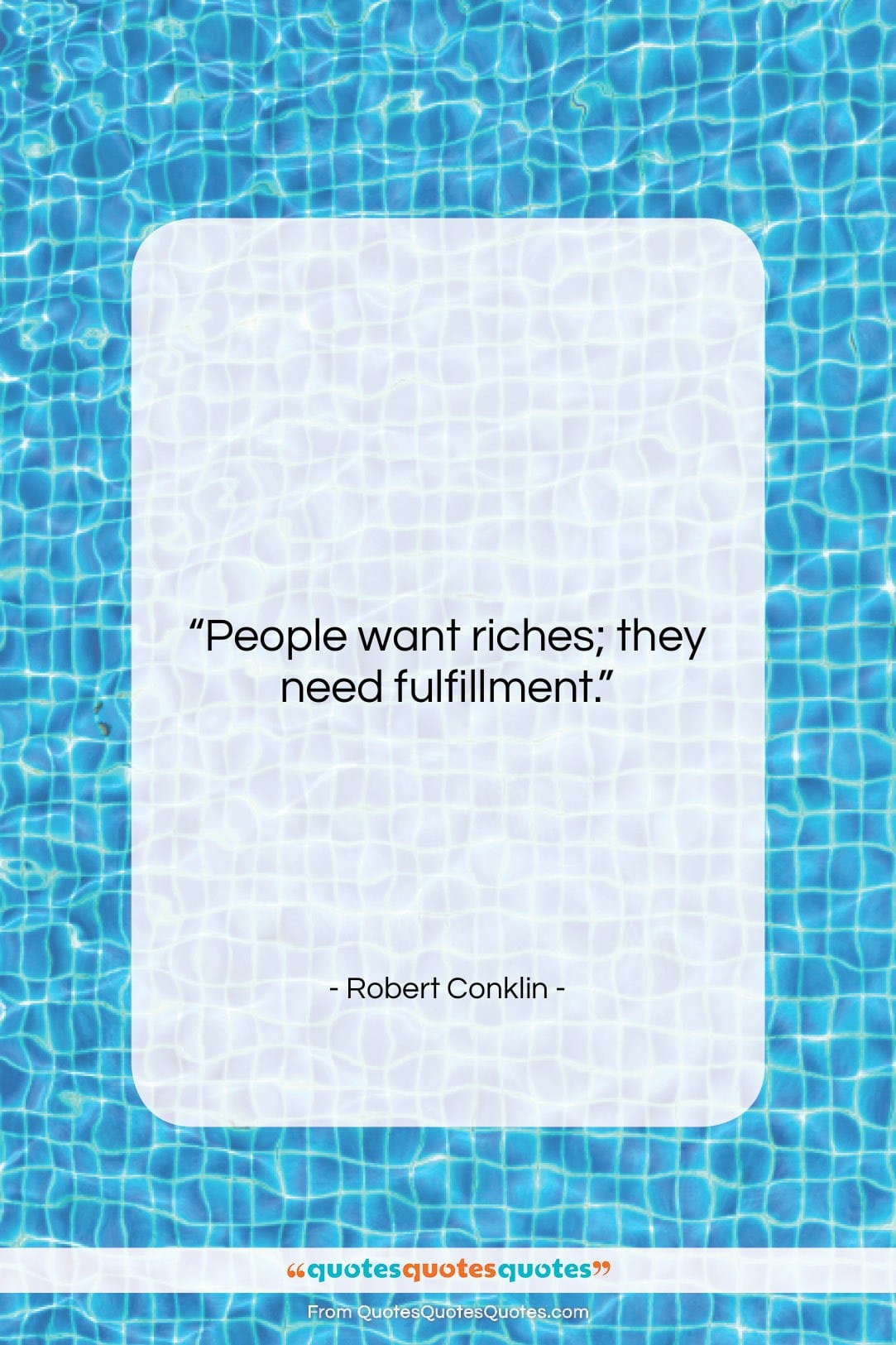 """Robert Conklin quote: """"People want riches; they need fulfillment….""""- at QuotesQuotesQuotes.com"""