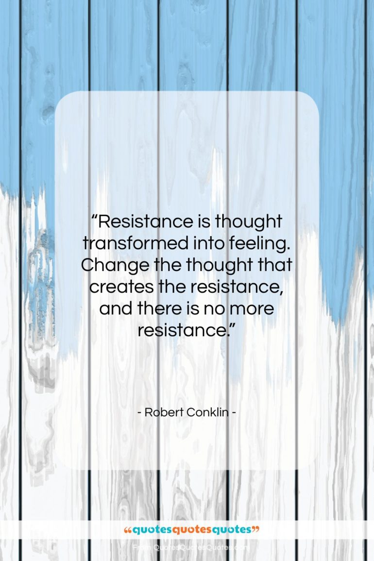 """Robert Conklin quote: """"Resistance is thought transformed into feeling. Change…""""- at QuotesQuotesQuotes.com"""