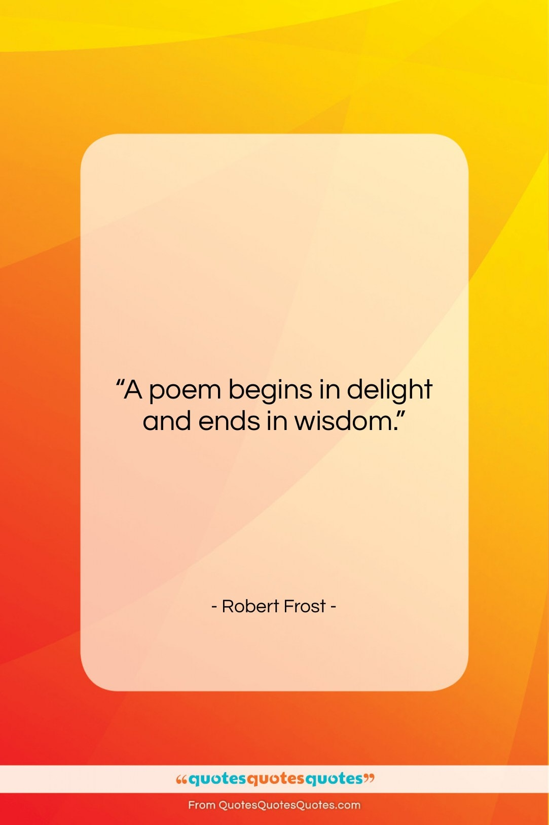 """Robert Frost quote: """"A poem begins in delight and ends…""""- at QuotesQuotesQuotes.com"""