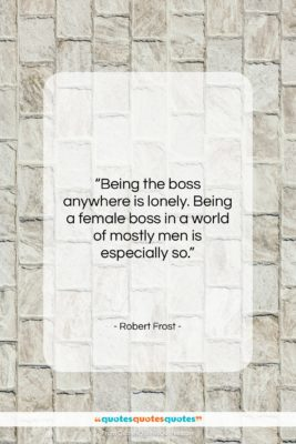 """Robert Frost quote: """"Being the boss anywhere is lonely. Being…""""- at QuotesQuotesQuotes.com"""