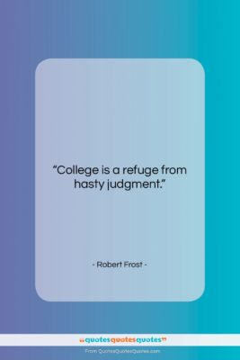 """Robert Frost quote: """"College is a refuge from hasty judgment….""""- at QuotesQuotesQuotes.com"""