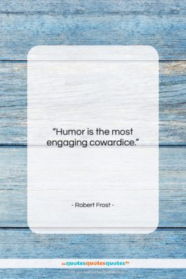 """Robert Frost quote: """"Humor is the most engaging cowardice….""""- at QuotesQuotesQuotes.com"""