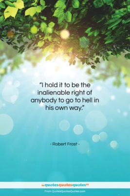 """Robert Frost quote: """"I hold it to be the inalienable…""""- at QuotesQuotesQuotes.com"""