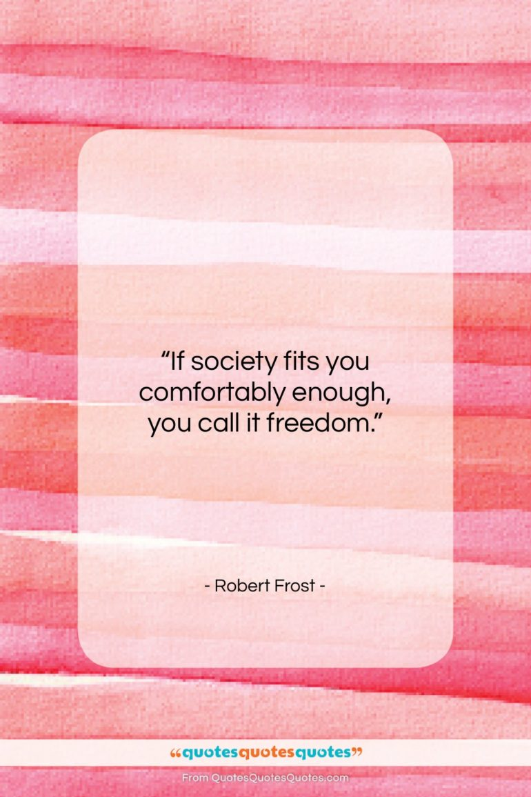 """Robert Frost quote: """"If society fits you comfortably enough, you…""""- at QuotesQuotesQuotes.com"""