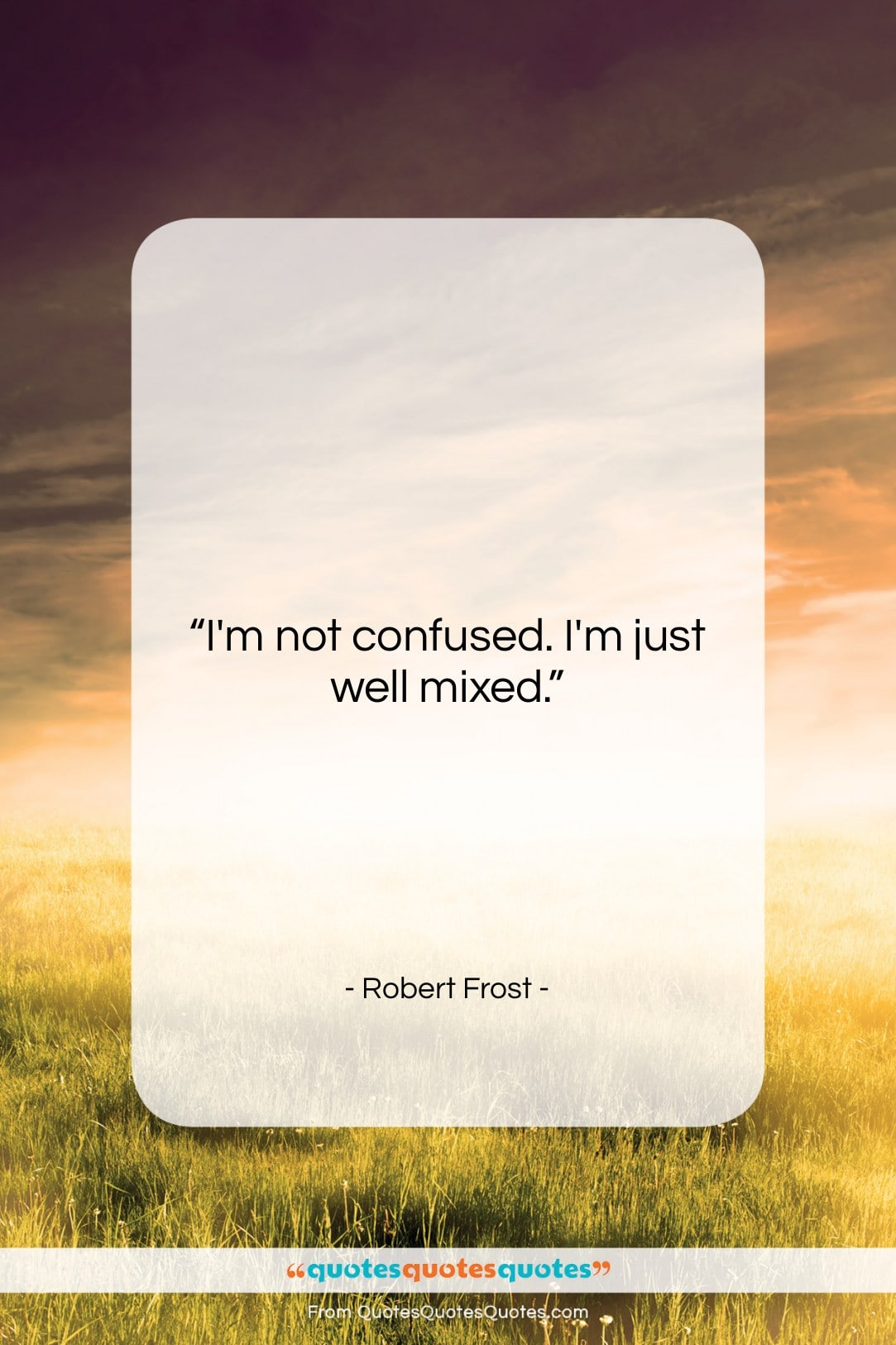 """Robert Frost quote: """"I'm not confused. I'm just well mixed….""""- at QuotesQuotesQuotes.com"""