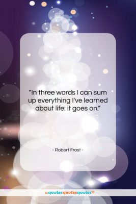 """Robert Frost quote: """"In three words I can sum up…""""- at QuotesQuotesQuotes.com"""