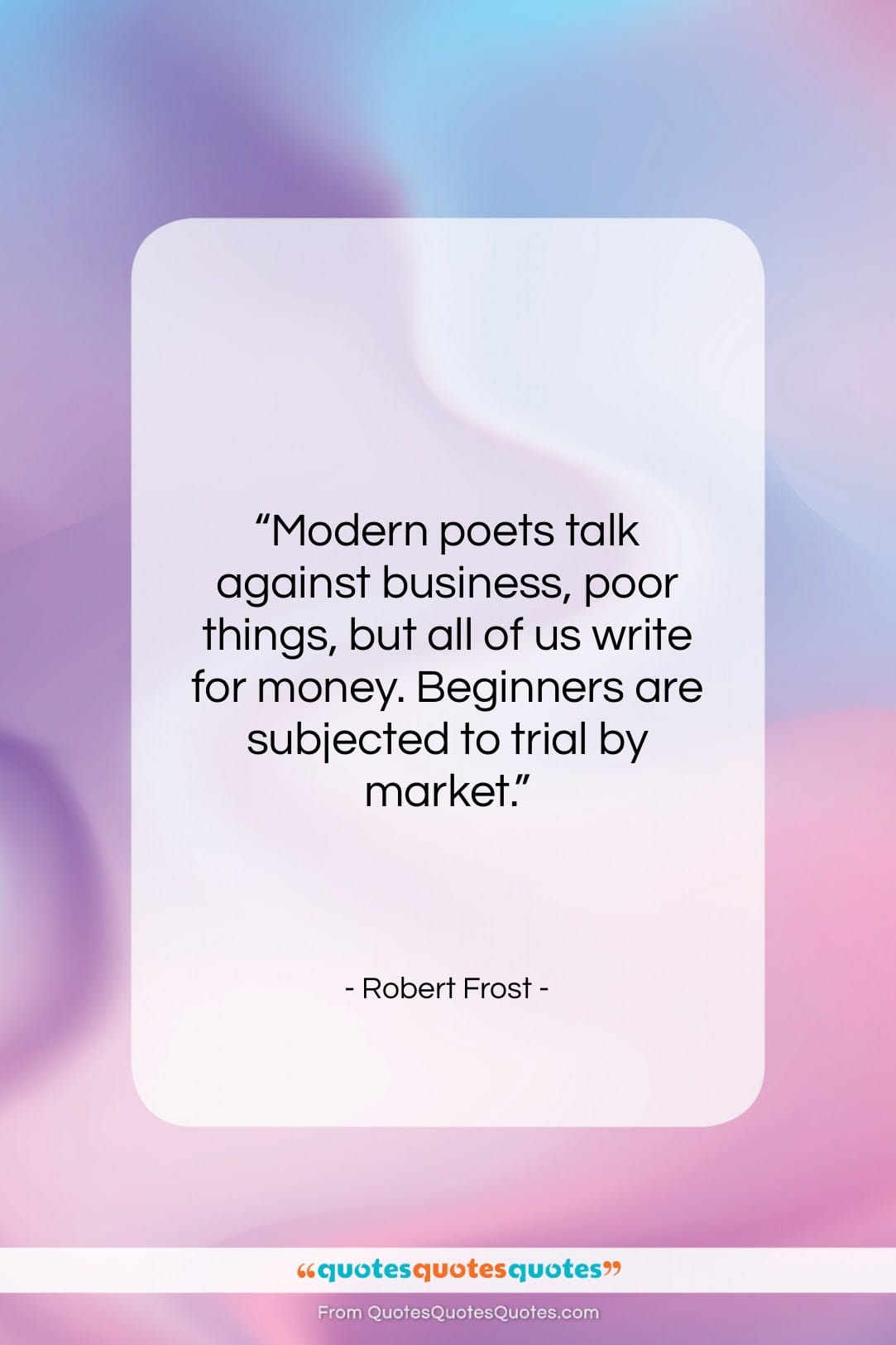 """Robert Frost quote: """"Modern poets talk against business, poor things,…""""- at QuotesQuotesQuotes.com"""