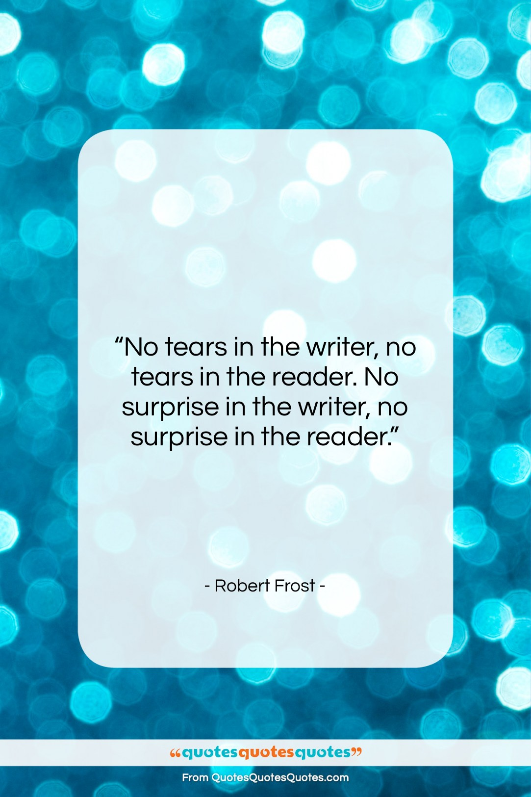 """Robert Frost quote: """"No tears in the writer, no tears…""""- at QuotesQuotesQuotes.com"""