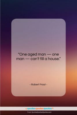 """Robert Frost quote: """"One aged man — one man —…""""- at QuotesQuotesQuotes.com"""