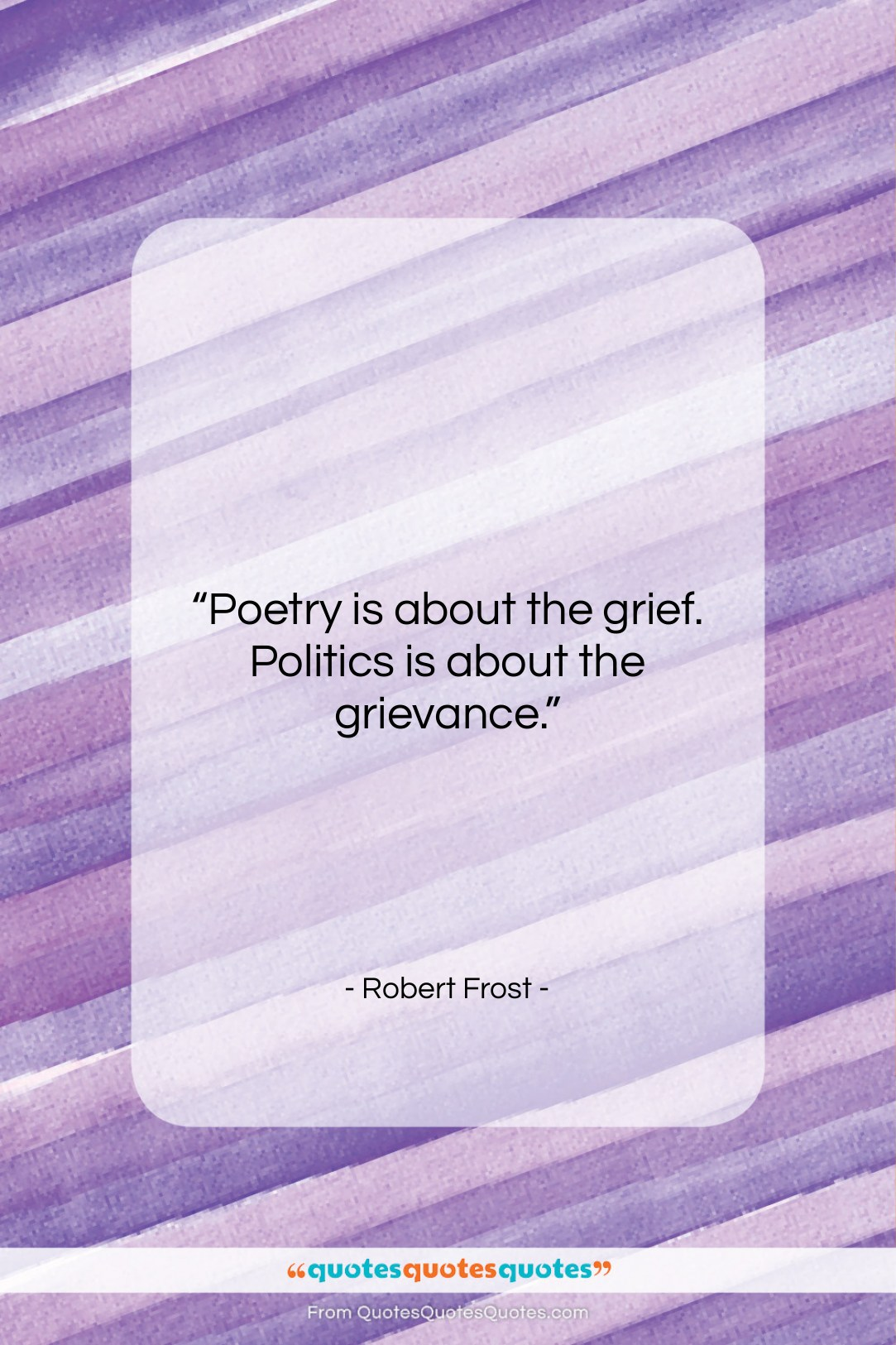 """Robert Frost quote: """"Poetry is about the grief. Politics is…""""- at QuotesQuotesQuotes.com"""