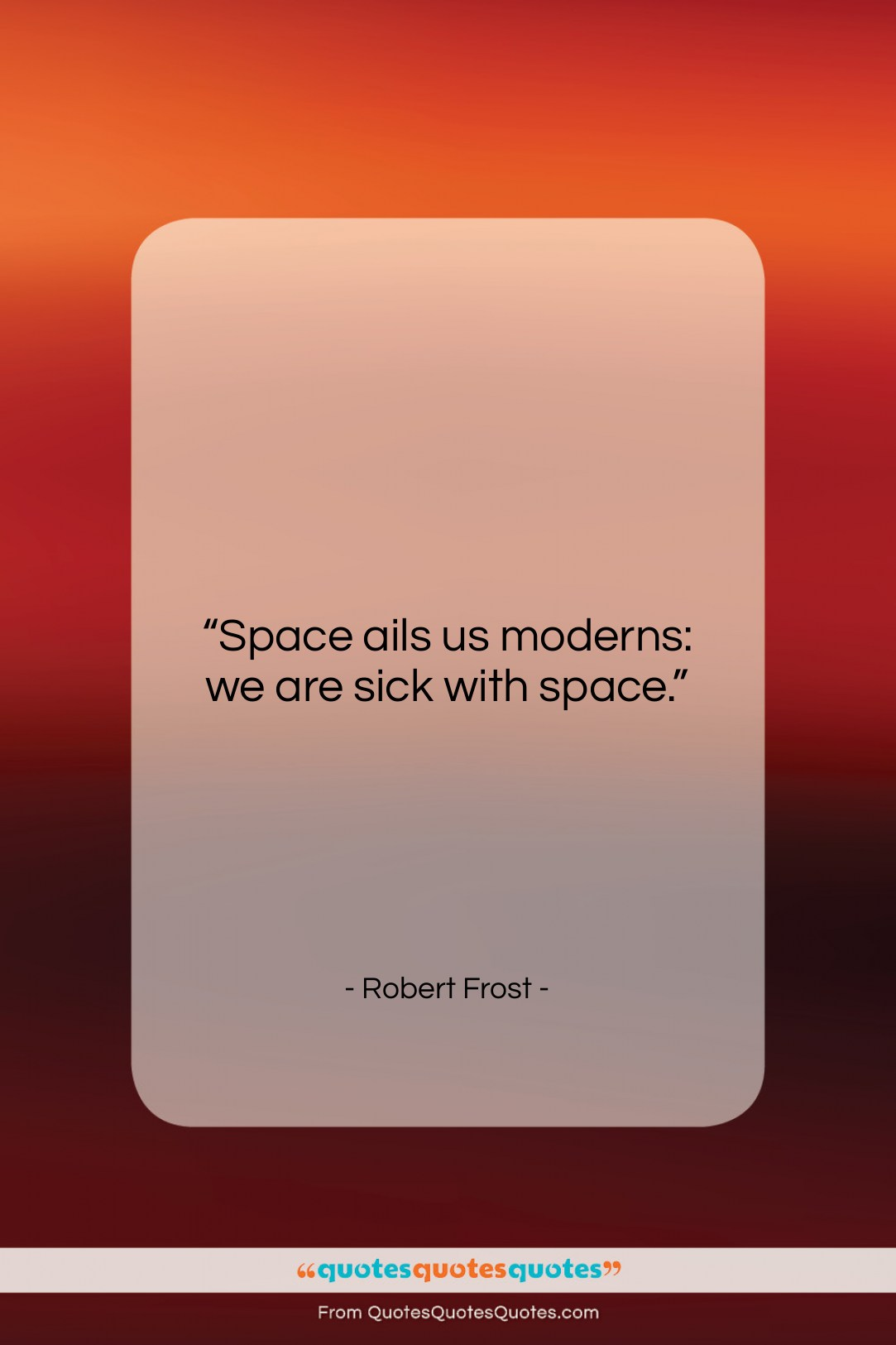 """Robert Frost quote: """"Space ails us moderns: we are sick…""""- at QuotesQuotesQuotes.com"""