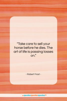 """Robert Frost quote: """"Take care to sell your horse before…""""- at QuotesQuotesQuotes.com"""