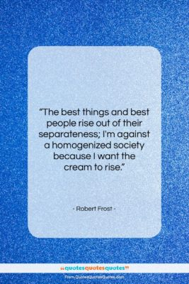 """Robert Frost quote: """"The best things and best people rise…""""- at QuotesQuotesQuotes.com"""