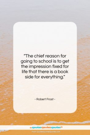 """Robert Frost quote: """"The chief reason for going to school…""""- at QuotesQuotesQuotes.com"""
