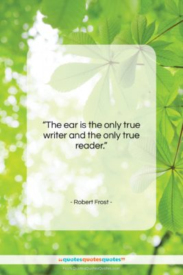 """Robert Frost quote: """"The ear is the only true writer…""""- at QuotesQuotesQuotes.com"""