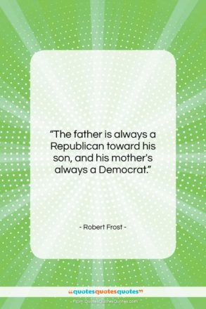 """Robert Frost quote: """"The father is always a Republican toward…""""- at QuotesQuotesQuotes.com"""