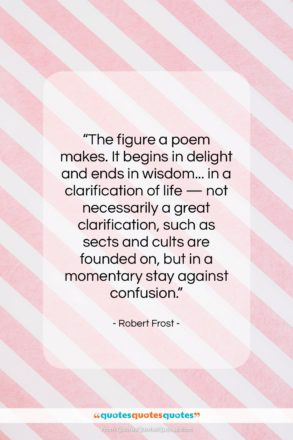 """Robert Frost quote: """"The figure a poem makes. It begins…""""- at QuotesQuotesQuotes.com"""