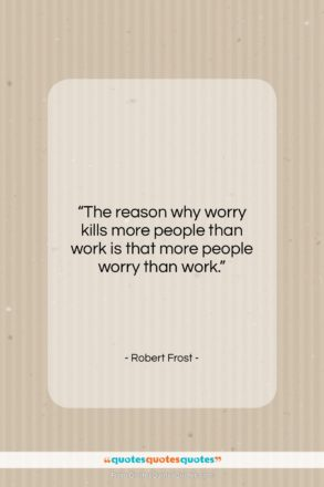 "Robert Frost quote: ""The reason why worry kills more people…""- at QuotesQuotesQuotes.com"