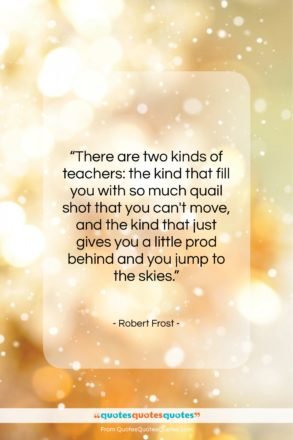 """Robert Frost quote: """"There are two kinds of teachers: the…""""- at QuotesQuotesQuotes.com"""