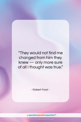"Robert Frost quote: ""They would not find me changed from…""- at QuotesQuotesQuotes.com"