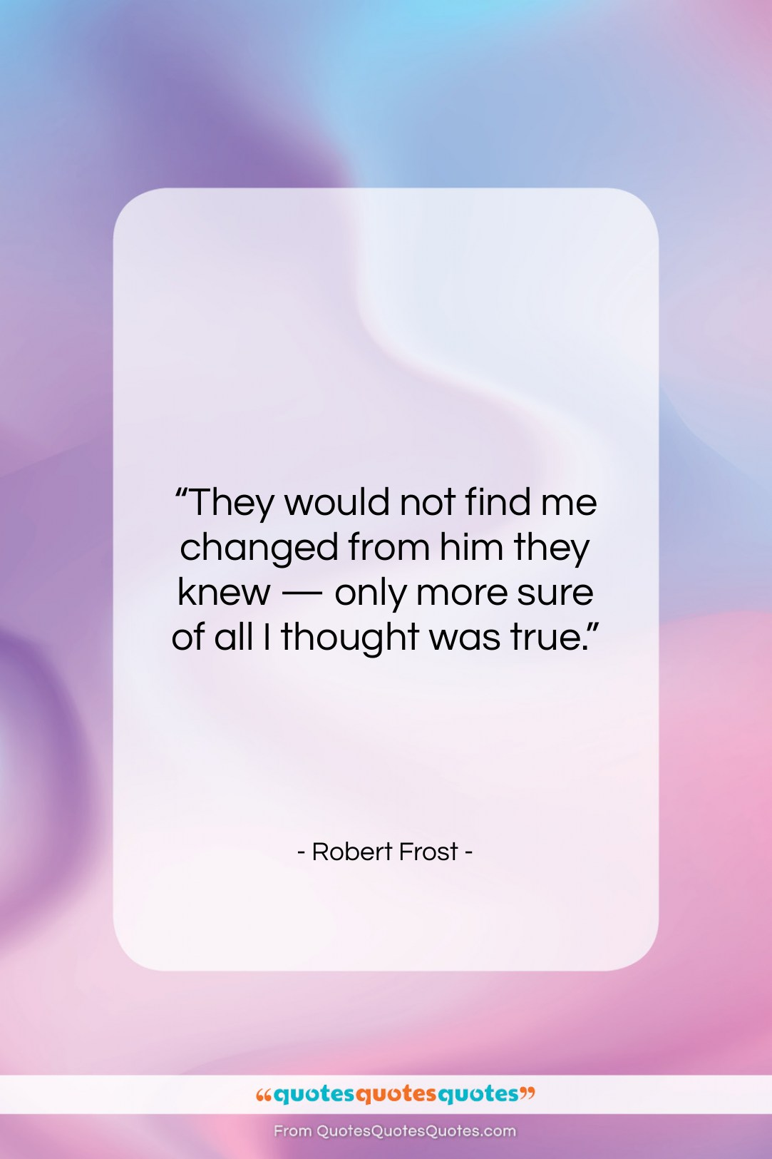 """Robert Frost quote: """"They would not find me changed from…""""- at QuotesQuotesQuotes.com"""