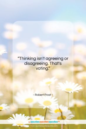 """Robert Frost quote: """"Thinking isn't agreeing or disagreeing. That's voting….""""- at QuotesQuotesQuotes.com"""