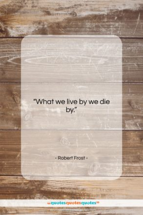 """Robert Frost quote: """"What we live by we die by….""""- at QuotesQuotesQuotes.com"""