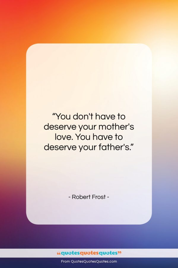 """Robert Frost quote: """"You don't have to deserve your mother's…""""- at QuotesQuotesQuotes.com"""