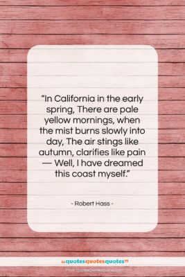 """Robert Hass quote: """"In California in the early spring, There…""""- at QuotesQuotesQuotes.com"""