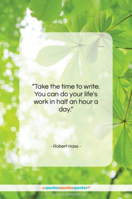"""Robert Hass quote: """"Take the time to write. You can…""""- at QuotesQuotesQuotes.com"""