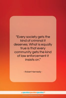 """Robert Kennedy quote: """"Every society gets the kind of criminal…""""- at QuotesQuotesQuotes.com"""