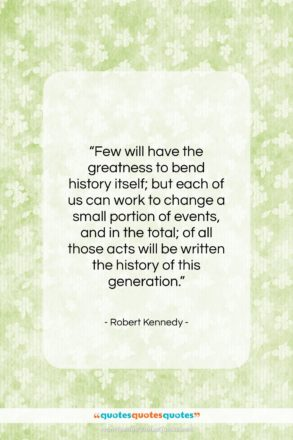 """Robert Kennedy quote: """"Few will have the greatness to bend…""""- at QuotesQuotesQuotes.com"""