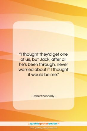 """Robert Kennedy quote: """"I thought they'd get one of us,…""""- at QuotesQuotesQuotes.com"""