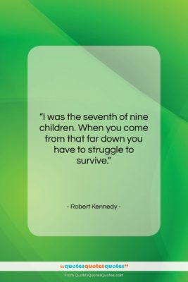 """Robert Kennedy quote: """"I was the seventh of nine children….""""- at QuotesQuotesQuotes.com"""