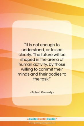 """Robert Kennedy quote: """"It is not enough to understand, or…""""- at QuotesQuotesQuotes.com"""