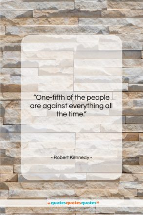 """Robert Kennedy quote: """"One-fifth of the people are against everything…""""- at QuotesQuotesQuotes.com"""