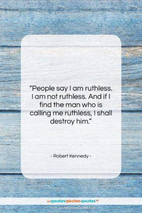"""Robert Kennedy quote: """"People say I am ruthless. I am…""""- at QuotesQuotesQuotes.com"""