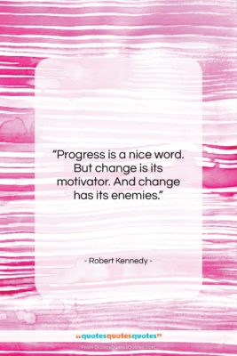 """Robert Kennedy quote: """"Progress is a nice word. But change…""""- at QuotesQuotesQuotes.com"""