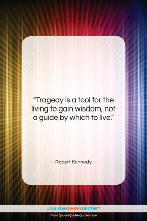 """Robert Kennedy quote: """"Tragedy is a tool for the living…""""- at QuotesQuotesQuotes.com"""