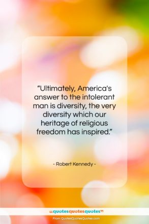 """Robert Kennedy quote: """"Ultimately, America's answer to the intolerant man…""""- at QuotesQuotesQuotes.com"""